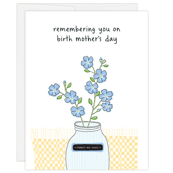 4.25 x 5.5 inch greeting card. Blank inside. Simple and charming illustration style. Title Remembering You On Birth Mother's Day. Subtitle Forget Me Nots. Main image is a drawing of a glass mason jar holding purple forget me not flowers.
