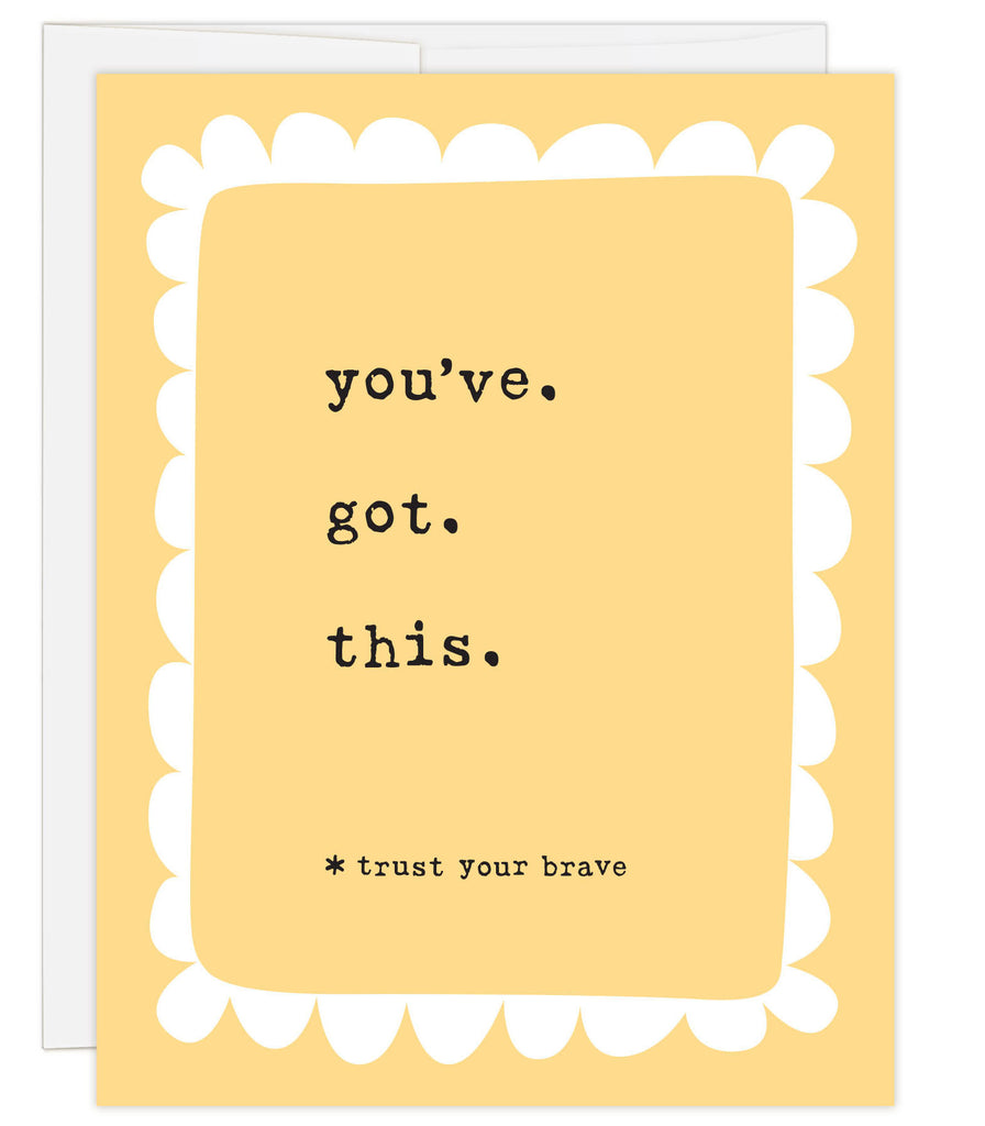 4.25 x 5.5 inch greeting card. Blank inside. Simple illustration style. Bright yellow background. Title You've. Got. This. Subtitle *trust your brave. Main image is simple white loopy border around title.