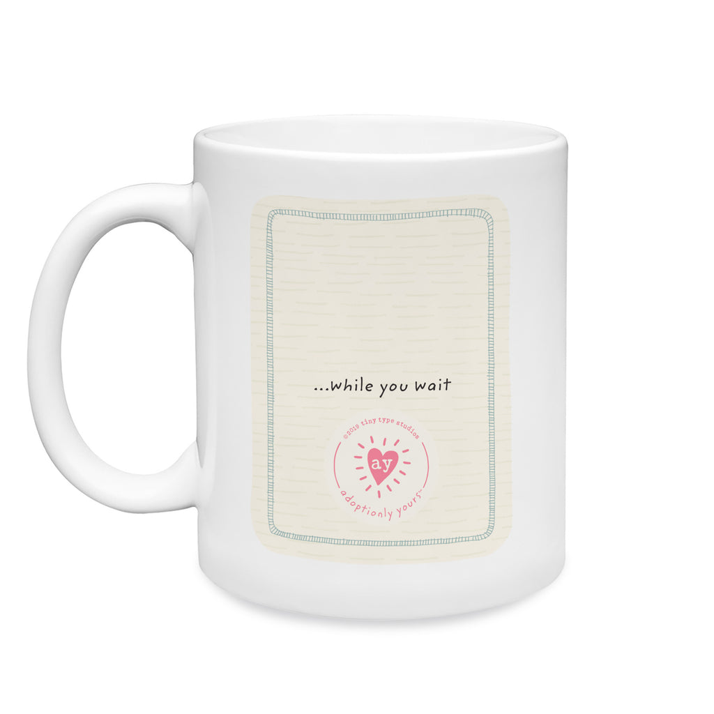 11 oz. White ceramic mug. Dishwasher and microwave safe. Centered on back of mug is are the words while you wait…just above adoptionly yours heart logo in bright pink. Background is cream with subtle hand-drawn dash pattern.