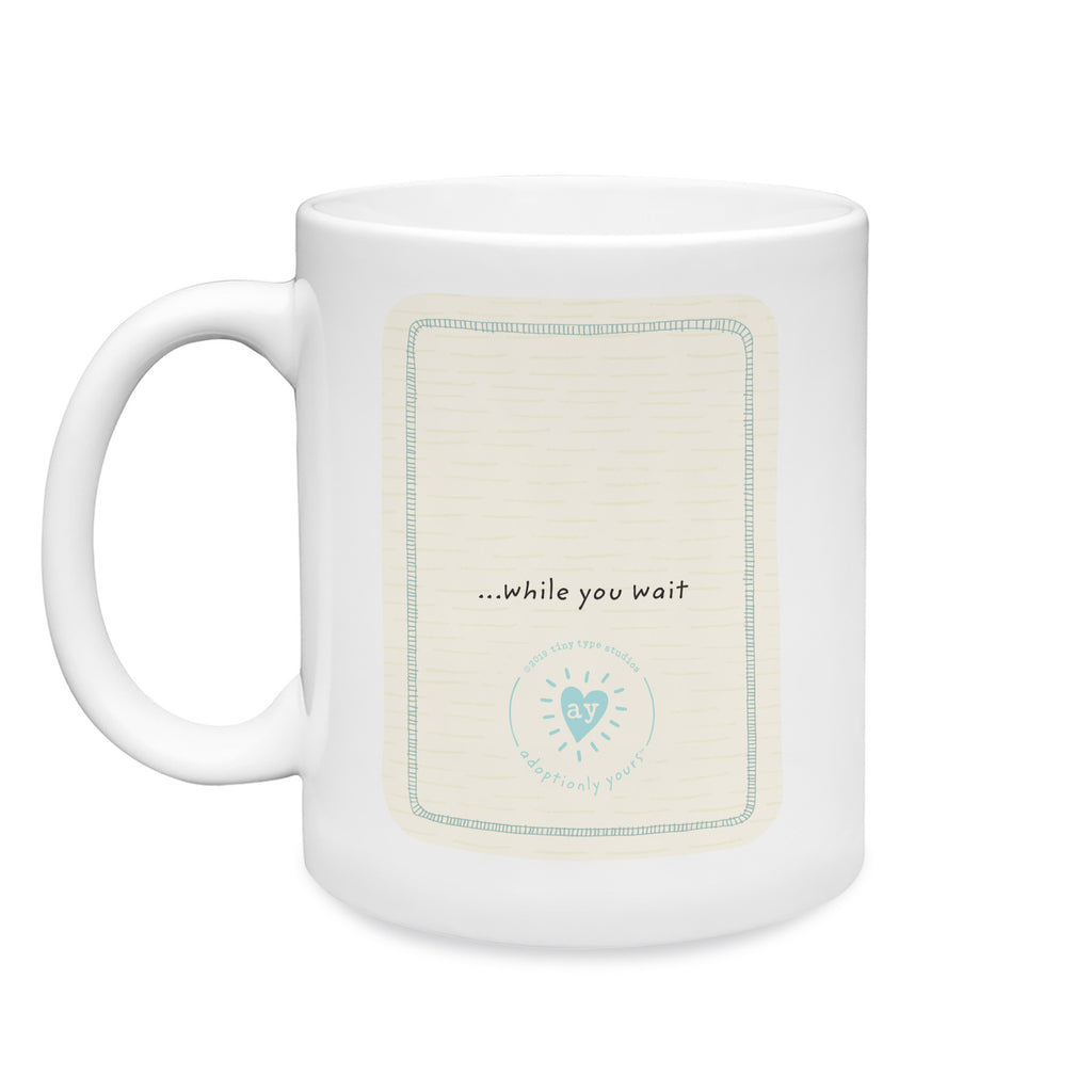 11 oz. White ceramic mug. Dishwasher and microwave safe. Centered on back of mug and small are the words while you wait…just above adoptionly yours heart logo in light teal. Background is cream with subtle hand-drawn dash pattern.