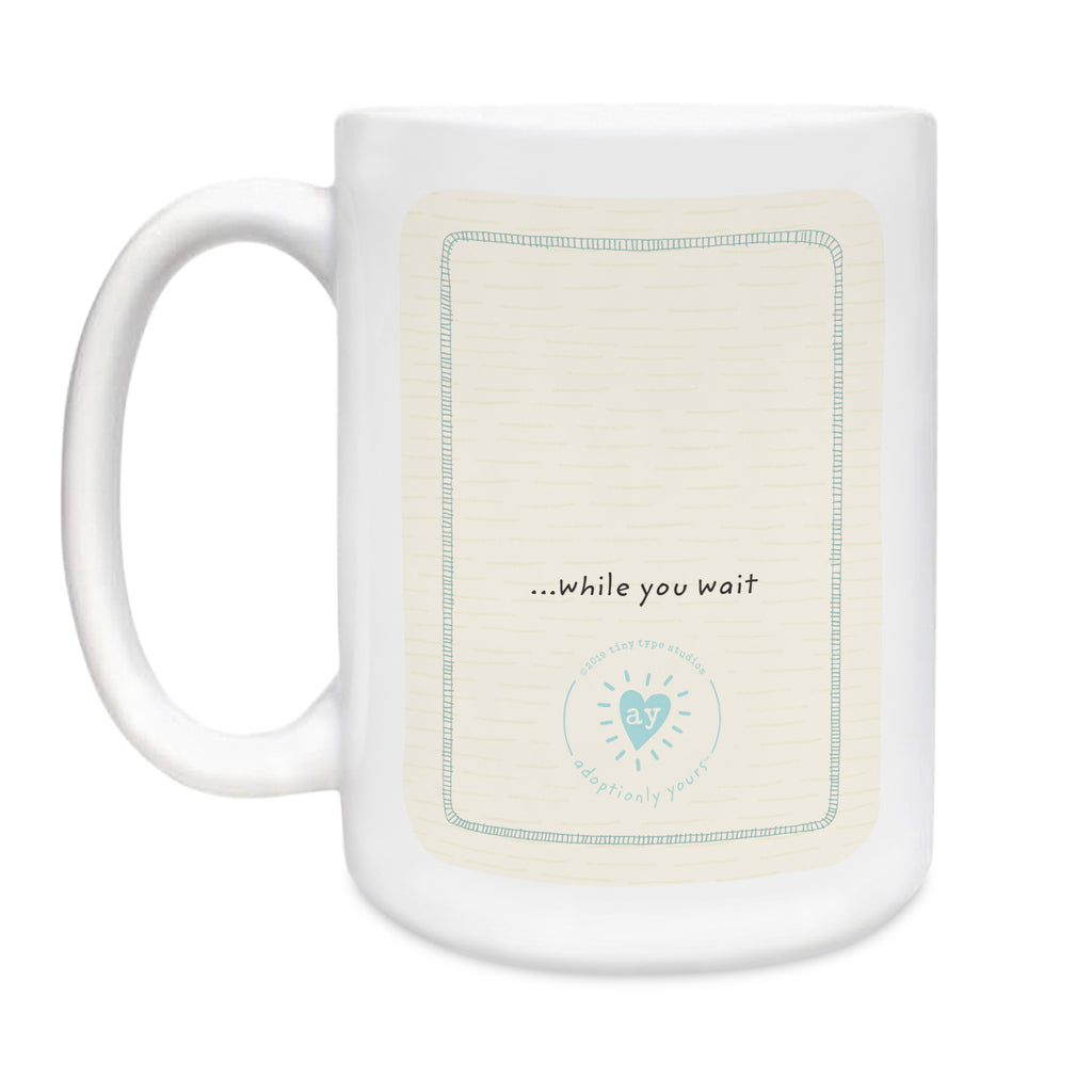 15 oz. White ceramic mug. Dishwasher and microwave safe. Centered on back of mug and small are the words while you wait…just above adoptionly yours heart logo in light teal. Background is cream with subtle hand-drawn dash pattern.