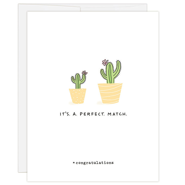4.25 x 5.5 inch greeting card. Blank inside. Simple and charming illustration style. Title It's. A. Perfect. Match. Sub title *congratulations. Main image is one large and one small green cactus with pink flowers in yellow pots.