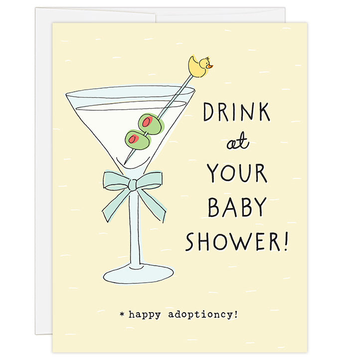 4.25 x 5.5 inch greeting card. Blank inside. Simple and charming illustration style. Title Drink at Your Baby Shower! Sub title *happy adoptioncy! Main image is a large martini glass with two olives and yellow duck on skewer.