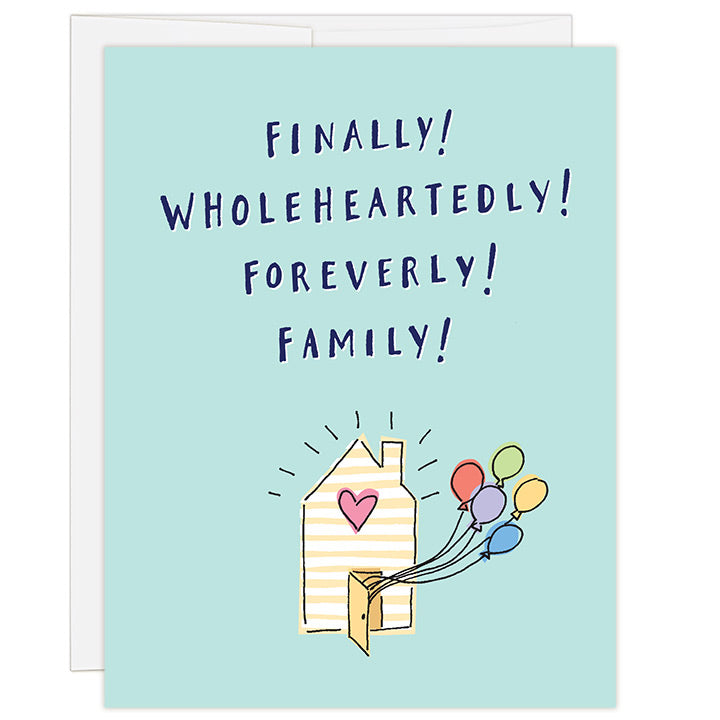 4.25 x 5.5 inch adoption greeting card for celebrating adoption finalization. Blank inside. Simple and charming illustration style. Title Finally! Wholeheartedly! Foreverly! Family! Main image is a small yellow and white striped house with pink heart. Brightly colored balloons are coming out the front door.