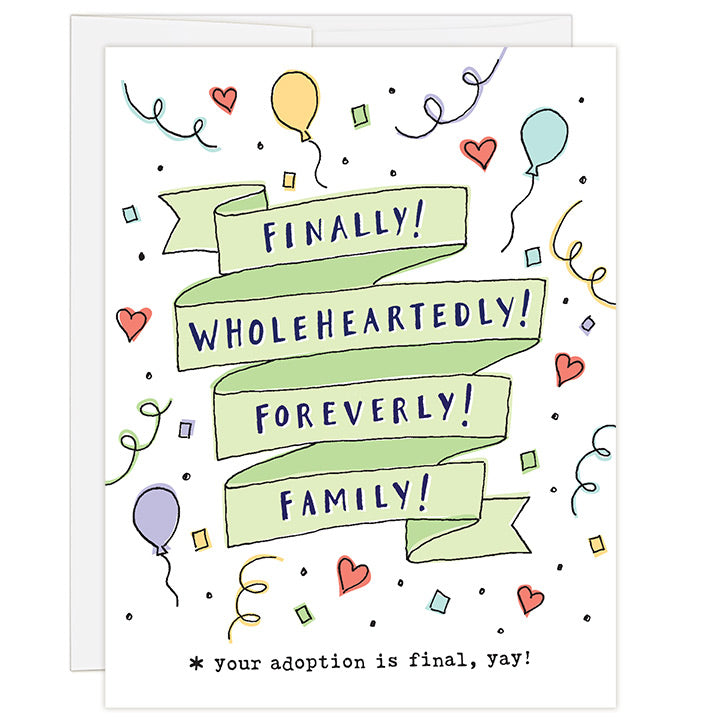 4.25 x 5.5 inch greeting card for adoption finalization. Blank inside. Simple and charming illustration style. Title Finally! Wholeheartedly! Foreverly! Family! Sub title *your adoption is finally, yay! Title is in bright green ribbon surrounded by brightly colored small drawings of balloons and confetti and bright red hearts.