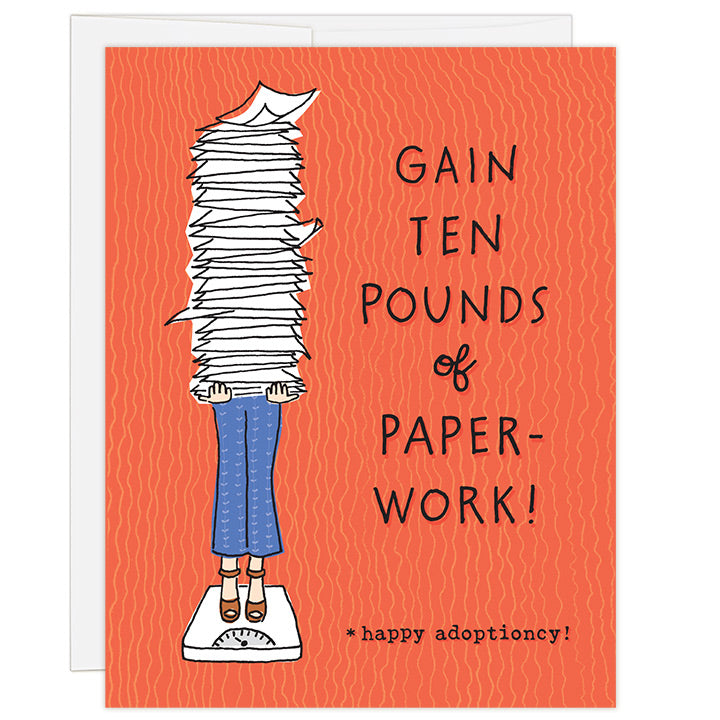 4.25 x 5.5 inch greeting card. Blank inside. Simple illustration style. Title Gain Ten Pounds of Paperwork. Bright red background with image is an illustration of a woman standing on a scale holding a large stack of papers rising above her head. Adoption card for supporting an adopting family during the paperwork part of the adoption process.