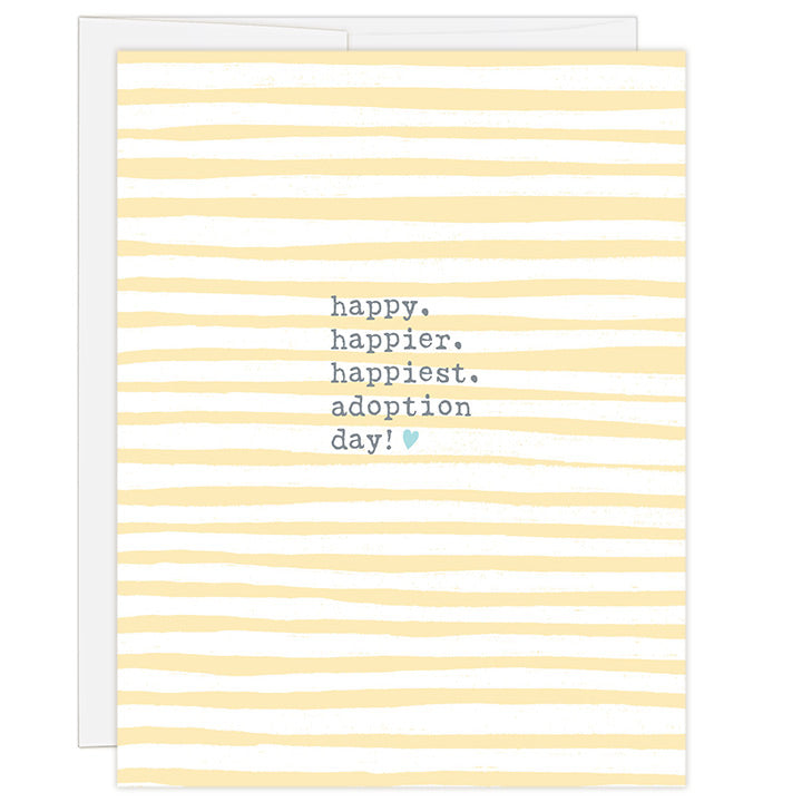 4.25 x 5.5 inch adoption day greeting card. Blank inside. Simple and charming illustration style. Title Happy. Happier. Happiest. Adoption Day! Small blue heart next to word day! Background is yellow and white stripes.  Headline is typewriter font.