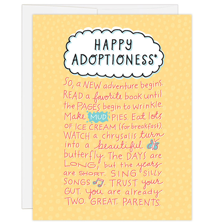 4.25 x 5.5 inch greeting card. Blank inside. Simple illustration style. Title Happy Adoptioness*. Title is in white bubble graphic on bright yellow background. Main image is hand illustrated words that read So, a new adventure begins. Read a favorite book until the pages begin to wrinkle. Make mud pies. Eat lots of ice-cream (for breakfast). Watch a chrysalis turn into a beautiful butterfly. The days are long, but the years are short. Sing silly songs. Trust your gut. You are already two. great. parents.