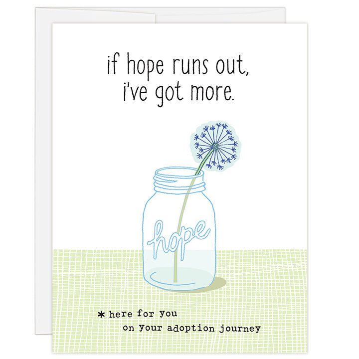 4.25 x 5.5 inch greeting card. Blank inside. Simple and charming illustration style. Title If Hope Runs Out, I've Got More. Sub title *here for you on your adoption journey. Main image is mason jar with word hope and single dandelion in jar. Adoption empathy and loss card.