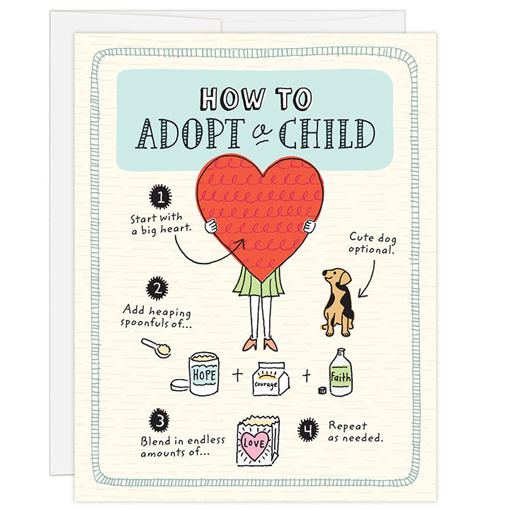 4.25 x 5.5 adoption greeting card. Blank inside. Charming hand-drawn illustrations guide you step-by-step through how to adopt a child. Steps include starting with a big heart and blending in endless amounts of love.