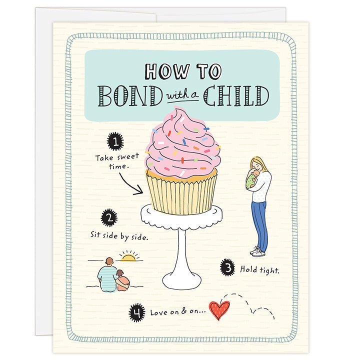 4.25 x 5.5 inch adoption greeting card for a family that has newly adopted. Blank inside. Simple and charming illustration style. Title How to Bond with a Child. Main image is an illustration of a pink frosted cupcake with colorful sprinkles on a white cake stand with words Take sweet time. Smaller illustrations show mom hugging a baby with the words Hold tight, and a dad sitting with his arm around a child and the words Sit side by side.