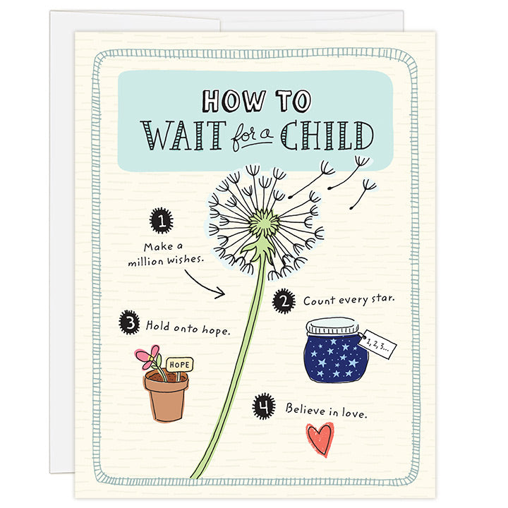 4.25 x 5.5 inch greeting card. Blank inside. Simple illustration style. Title How to Wait for a Child. Main image is an illustration of a dandelion with pieces of flower floating up and words Make a million wishes. Adoption wait card for adopting family waiting for a child. Smaller illustrations feature a charming star jar with the words Count every star, and flower pot with the words Hold onto hope.