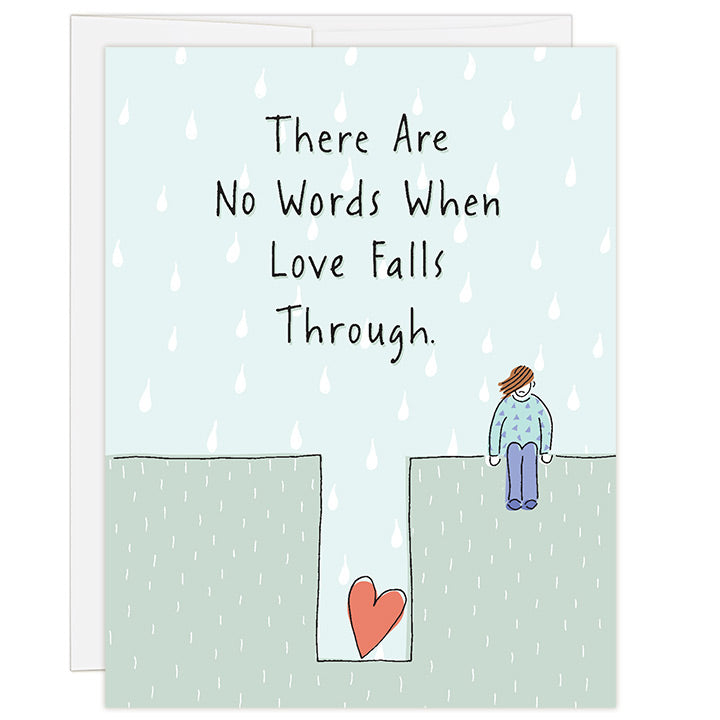 4.25 x 5.5 inch greeting card. Blank inside. Simple and charming illustration style. Title There Are No Words When Love Falls Through. Main image is a person sitting on the ground with hair draped over face and shoulders slumped. Below her is a hole in the ground with a large red heart.