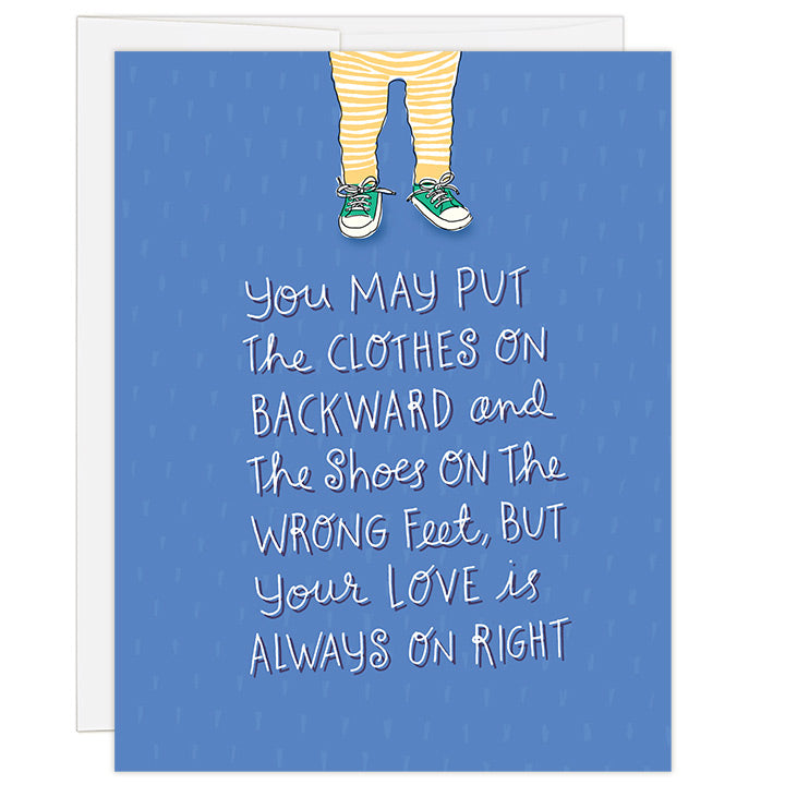 4.25 x 5.5 inch greeting card. Blank inside. Simple and charming illustration style. Title You may put the clothes on backward and the shoes on the wrong feet, but your love is always on right. Small illustration above large headline is a toddler in yellow striped leggings wearing green converse style tennis shoes but on the wrong feet. Royal blue background and large whimsical hand-drawn headline.