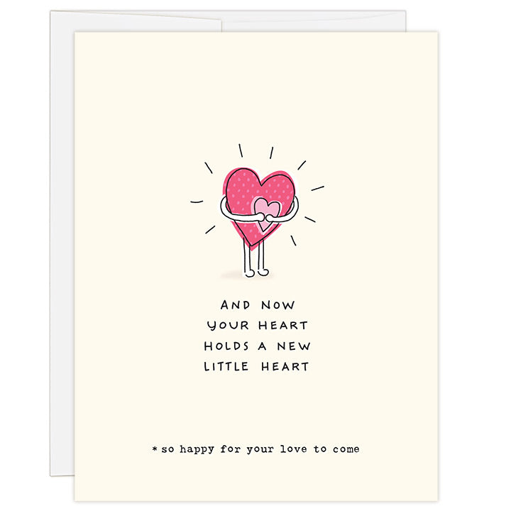 4.25 x 5.5 inch greeting card. Blank inside. Simple and charming illustration style. Title And Now Your Heart Holds a New Little Heart. Sub title *so happy for your love to come. Main image is a large pink heart with arms and legs hugging a small pink heart.