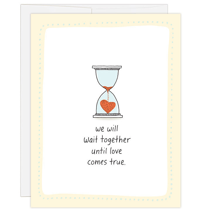 4.25 x 5.5 inch greeting card for the adoption wait. Blank inside. Simple and charming illustration style. Title We will wait together until love comes true. Main image is a hand drawn hour glass with red sand pouring into the bottom chamber and forming a small red heart.