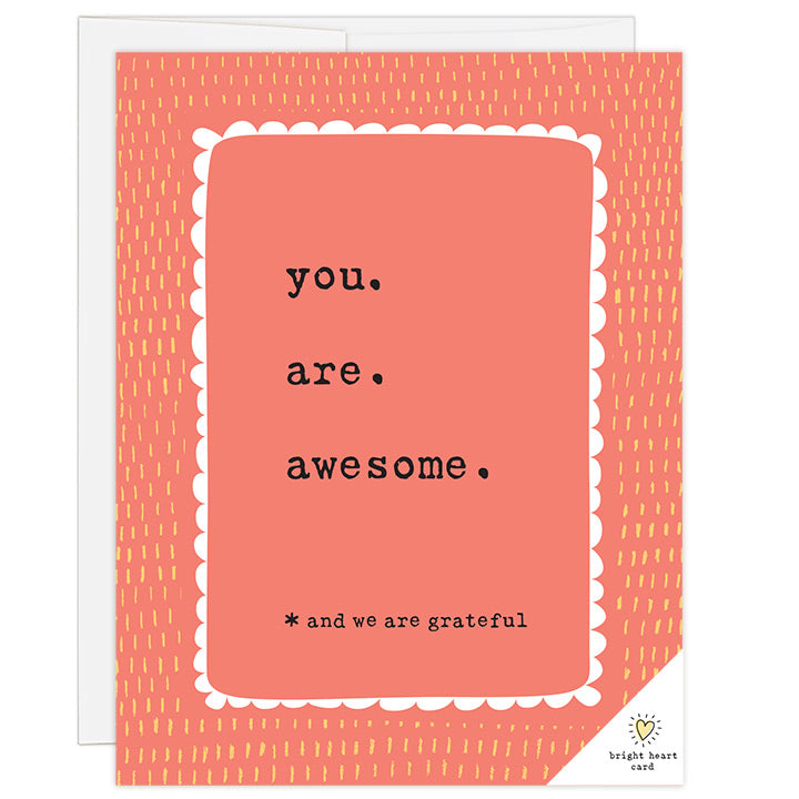 4.25 x 5.5 inch greeting card. Blank inside. Simple and charming illustration style. Title You. Are. Awesome. Sub title *and we are grateful. Title is typewriter font and sits inside a white scalloped border. Background is bright red with hand drawn yellow dashes.