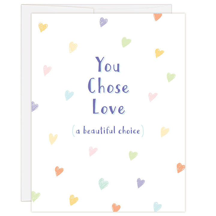 4.25 x 5.5 inch greeting card. Blank inside. Simple and charming illustration style. White background with small colorful hand drawn hearts. Title You Chose Love. Subtitle (a beautiful choice).