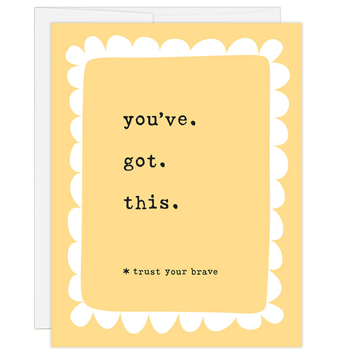 4.25 x 5.5 inch greeting card. Blank inside. Simple and charming illustration style. Bright yellow background. Title You've. Got. This. Subtitle *trust your brave. Main image is simple white loopy border around typewriter font title.