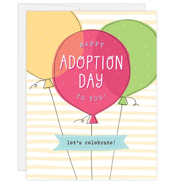 4.25 x 5.5 inch greeting card. Blank inside.  Cover features three brightly colored balloons against a yellow striped background. Front balloon reads: Happy Adoption Day to You! Banner below balloons reads: let's celebrate!