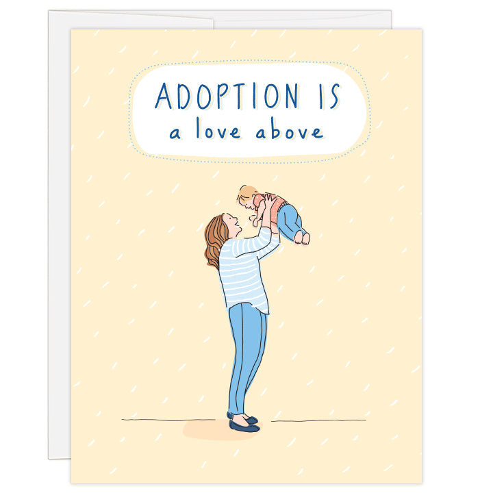 4.25 x 5.5 inch greeting card. Blank inside. Cover is pale yellow flecked with white, featuring a simple line illustration of a caucasian mother lifting a caucasian child above her head. Mother and child dressed in shades of blue. Hand-illustrated text reads: Adoption is a love above.