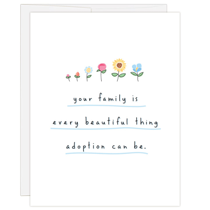 4.25 x 5.5 inch greeting card. Blank inside.  Cover illustration is a line of six, pastel colored flowers of different designs on white background. Text reads: your family is every beautiful thing adoption can be.