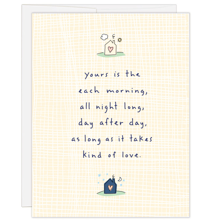 4.25 x 5.5 inch greeting card. Blank inside. Soft yellow and white weave pattern on cover with a small house illustration with sun at top and small darker house illustration at bottom with moon and stars. Text reads: yours is the each morning, all night long, day after day, as long as it takes kind of love.