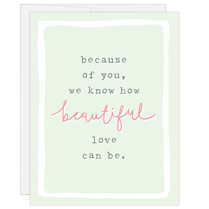 "4.25x5.5"" greeting card. Blank inside. Cover pale green with text reading: because of you, we know how beautiful love can be."