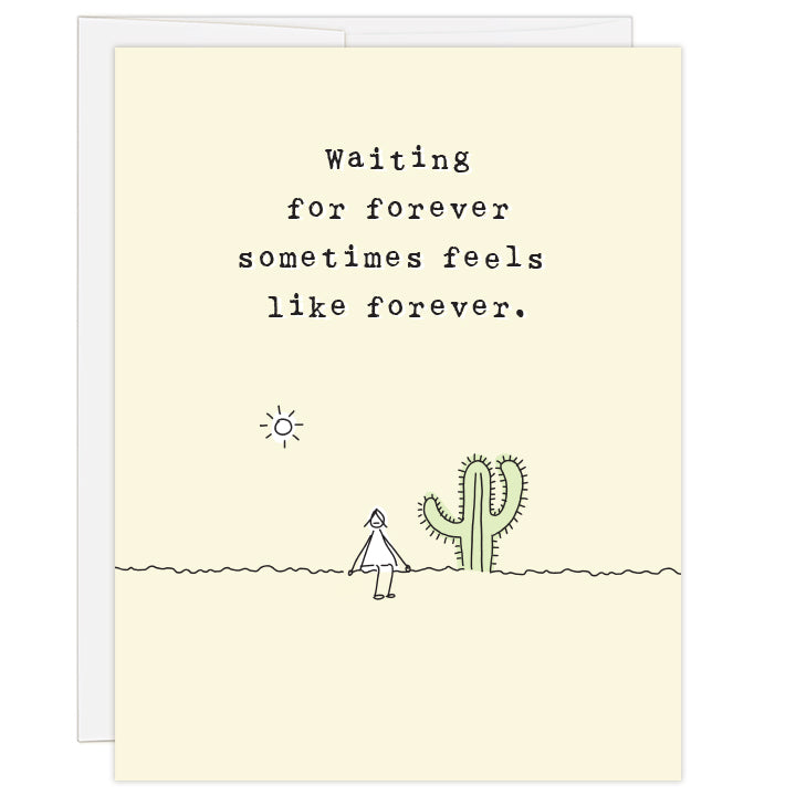 4.25 x 5.5 inch greeting card. Blank inside. Pale yellow cover with artfully simple line illustration of a woman sitting beside a pale green cactus under a sun. Typewriter text reads: Waiting for forever sometimes feels like forever.