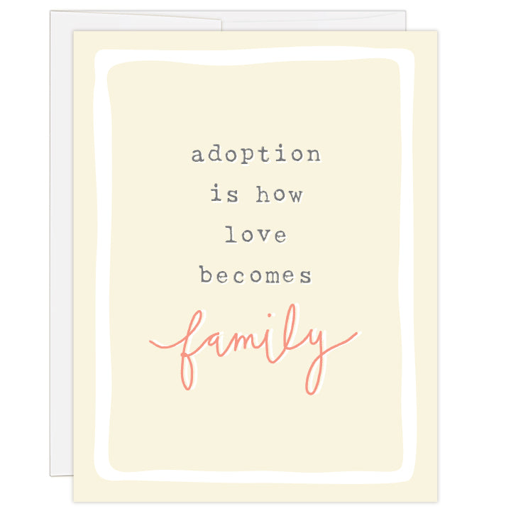 "4.25 x 5.5 inch greeting card. Blank inside. Pale yellow cover with white border. Gray typewriter text reads: adoption is how love becomes family. Word ""family"" is hand illustrated in salmon color."