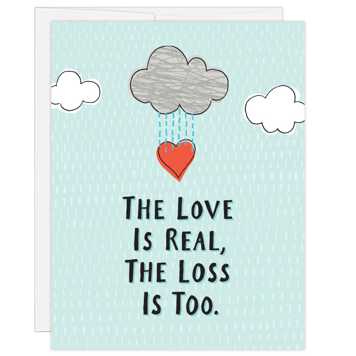 4.25 x 5.5 inch greeting card. Blank inside. Title reads the love is real, the loss is too. Simple illustration of three clouds, one raining with red heart below.