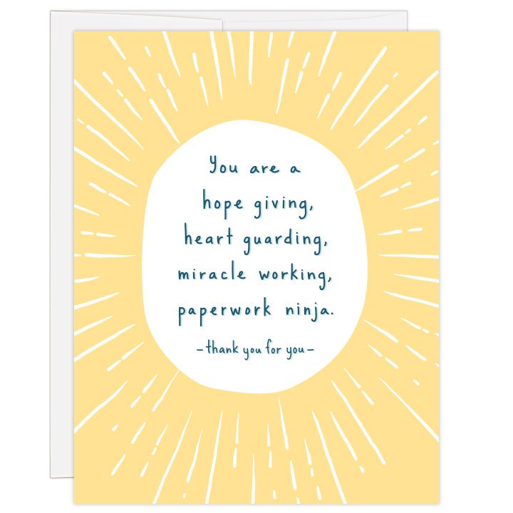 4.25 x 5.5 inch greeting card for thanking an adoption agency caseworker or social worker. Blank inside.  Yellow sunburst art surrounds text: you are a hope giving, heart guarding, miracle working, paperwork ninja. thank you for you.