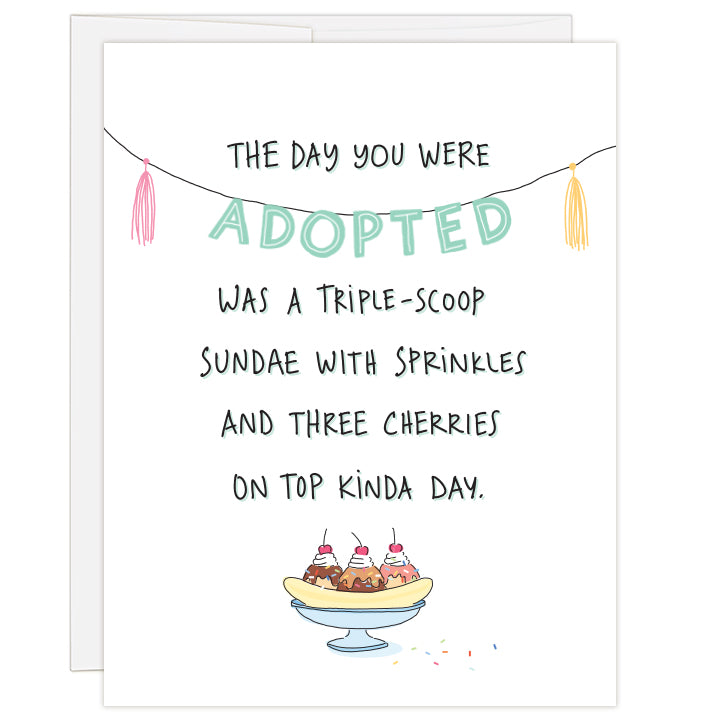 4.25 x 5.5 inch greeting card. Blank inside. Cover features illustration of a triple-scoop sundae  on a white background. Hand-illustrated text reads: The day you were adopted was a triple-scoop sundae with sprinkles and three cherries on top kinda day.