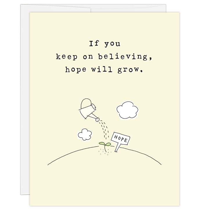 "4.25 x 5.5 inch greeting card. Blank inside. Pale yellow cover features simple line illustration of a watering can sprinkling water over green seedling next to small garden sign reading ""hope."" Typewriter text reads: If you keep on believing, hope will grow."