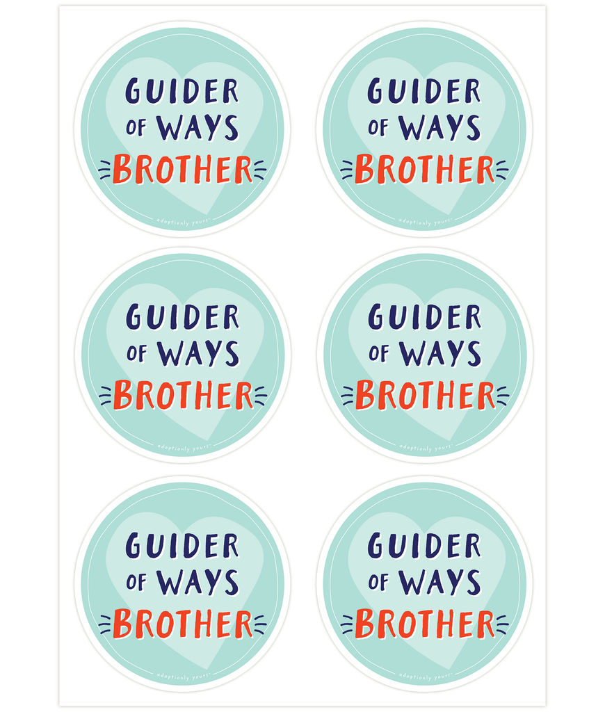 Set of six, 4 and 1/8 inch round durable matte vinyl weather resistant sticker. Easy to apply and reapply. 1/8 inch white border. Background is blue green with lighter blue green hand drawn heart. Hand illustrated words in dark blue read Guider of Ways. Below is the word BROTHER in bright red with dark blue dashes on each side. In tiny casual font the words adoptionly yours tm are part of a thin white hand drawn border.
