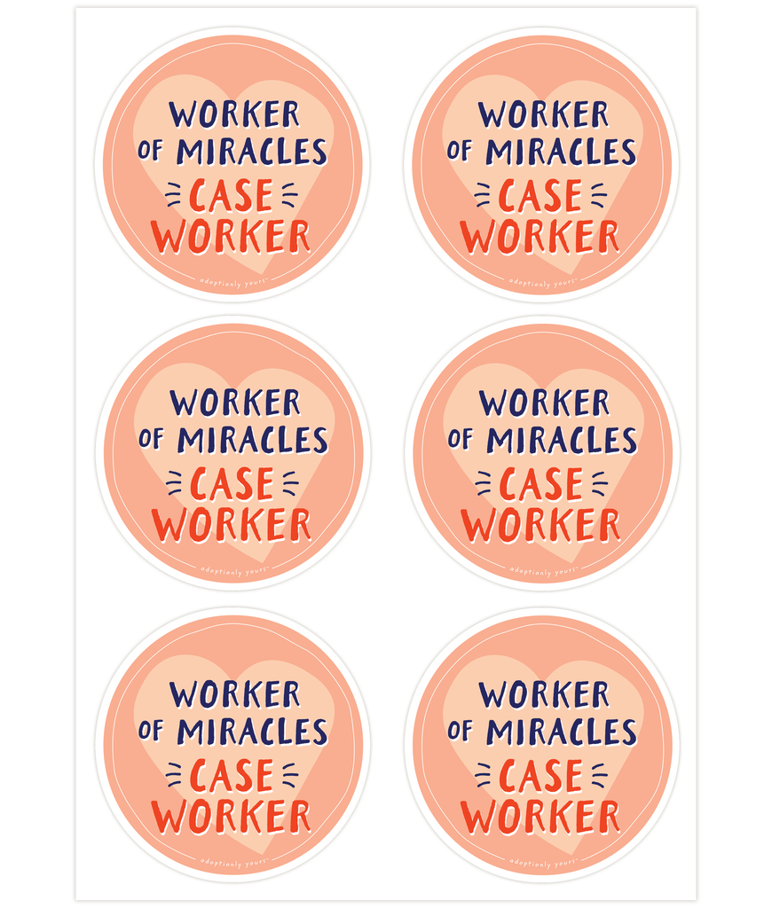 Set of six, 4 and 1/8 inch round durable matte vinyl weather resistant sticker. Easy to apply and reapply. 1/8 inch white border. Background is peach with lighter peach hand drawn heart. Hand illustrated words in dark blue read Worker of Miracles. Below is the word CASE WORKER in bright red with dark blue dashes on each side. In tiny casual font the words adoptionly yours tm are part of a thin white hand drawn border.