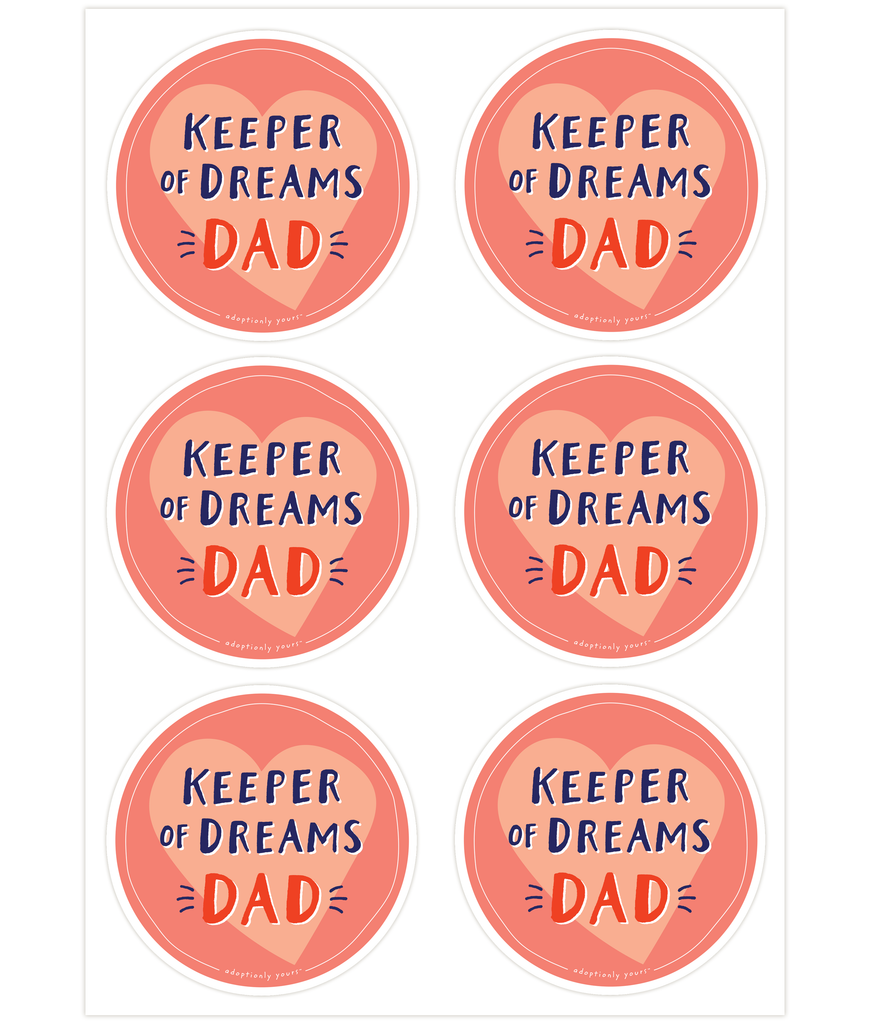 Set of six, 4 and 1/8 inch round durable matte vinyl weather resistant sticker. Easy to apply and reapply. 1/8 inch white border. Background is red orange with pale orange hand drawn heart. Hand illustrated words in dark blue read Keeper of Dreams. Below is the word Dad in bright red with dark blue dashes on each side. In tiny casual font the words adoptionly yours tm are part of a thin white hand drawn border.