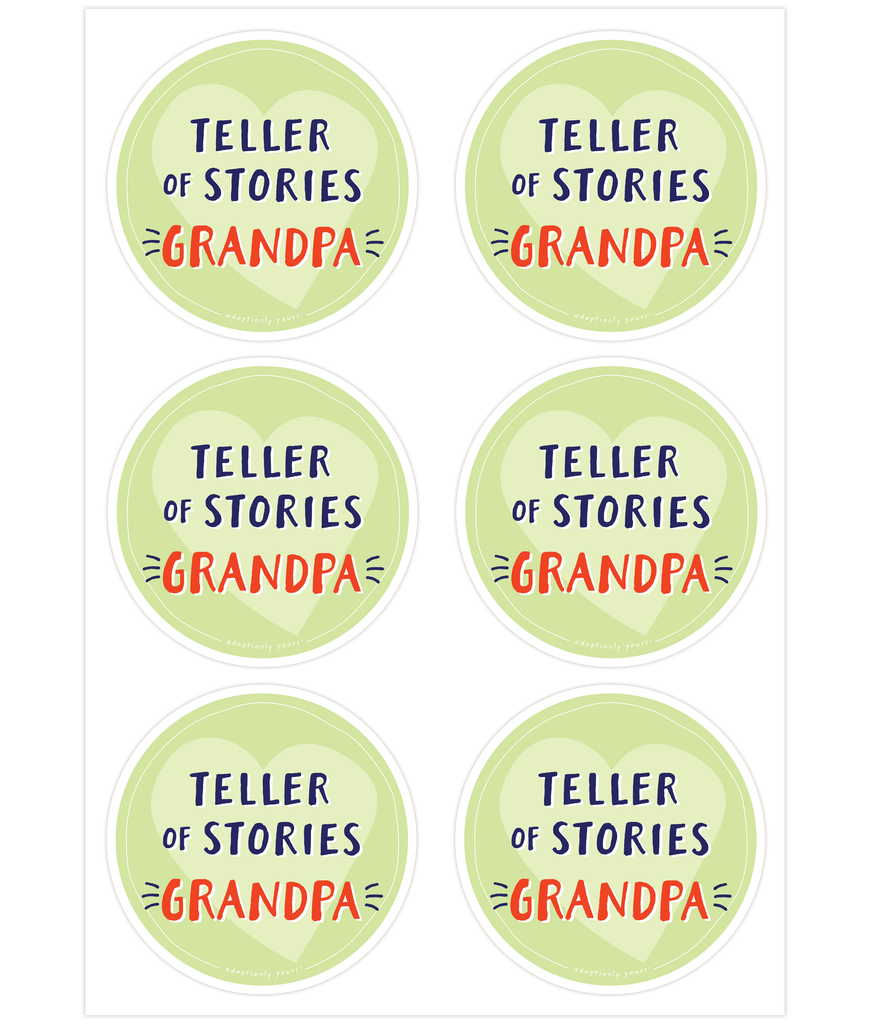Set of six, 4 and 1/8 inch round durable matte vinyl weather resistant sticker. Easy to apply and reapply. 1/8 inch white border. Background is lime green with light green hand drawn heart. Hand illustrated words in dark blue read Teller of Stories. Below is the word Grandpa in bright red with dark blue dashes on each side. In tiny casual font the words adoptionly yours tm are part of a thin white hand drawn border.