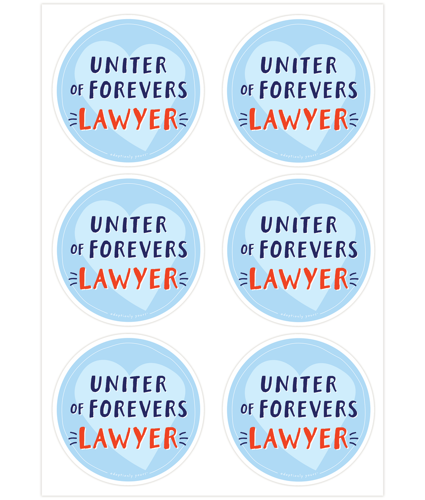 Set of six, 4 and 1/8 inch round durable matte vinyl weather resistant sticker. Easy to apply and reapply. 1/8 inch white border. Background is light blue with pale blue hand drawn heart. Hand illustrated words in dark blue read Uniter of Forevers. Below is the word Lawyer in bright red with dark blue dashes on each side. In tiny casual font the words adoptionly yours tm are part of a thin white hand drawn border.