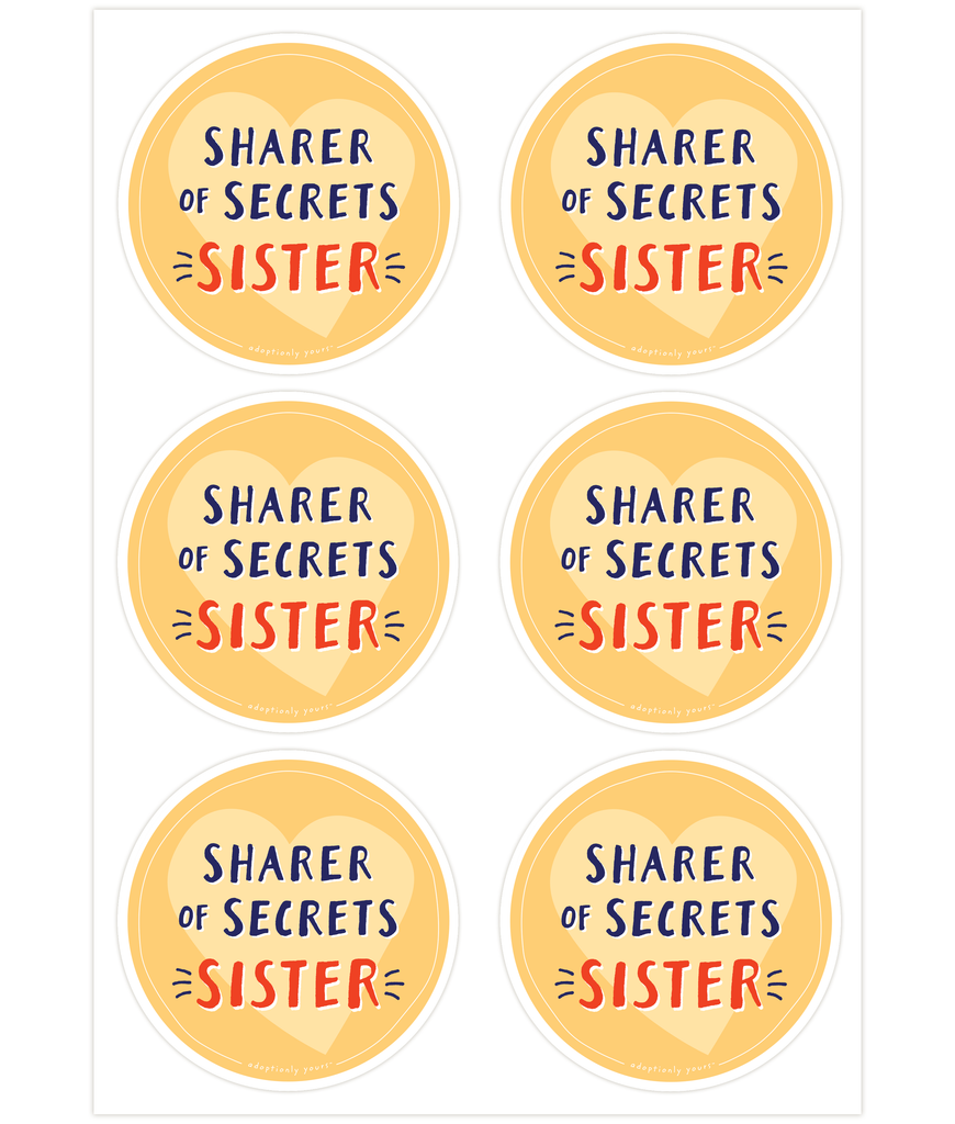 Set of six, 4 and 1/8 inch round durable matte vinyl weather resistant sticker. Easy to apply and reapply. 1/8 inch white border. Background is bright yellow with light yellow hand drawn heart. Hand illustrated words in dark blue read Sharer of Secrets. Below is the word Sister in bright red with dark blue dashes on each side. In tiny casual font the words adoptionly yours tm are part of a thin white hand drawn border.