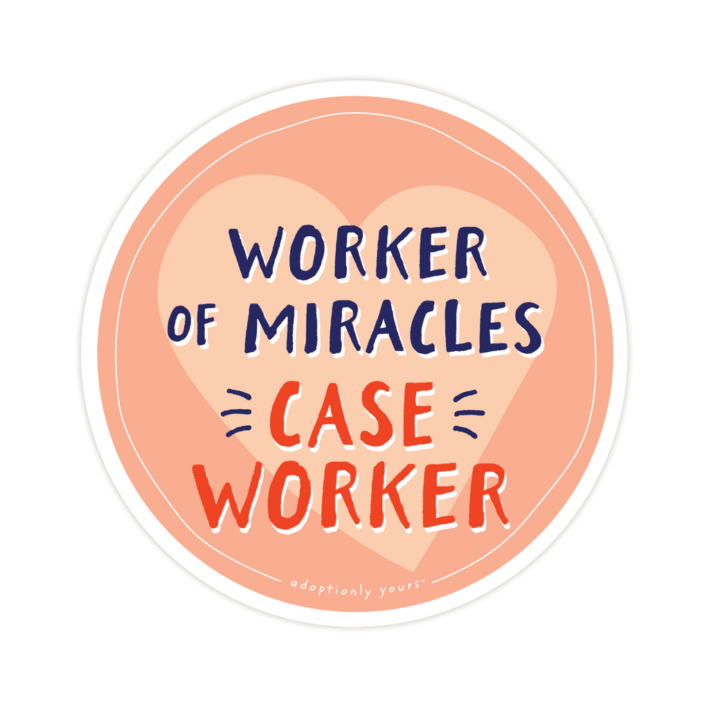4 and 1/8 inch round durable matte vinyl weather resistant sticker. Easy to apply and reapply. 1/8 inch white border. Background is peach with lighter peach hand drawn heart. Hand illustrated words in dark blue read Worker of Miracles. Below is the word CASE WORKER in bright red with dark blue dashes on each side. In tiny casual font the words adoptionly yours tm are part of a thin white hand drawn border.