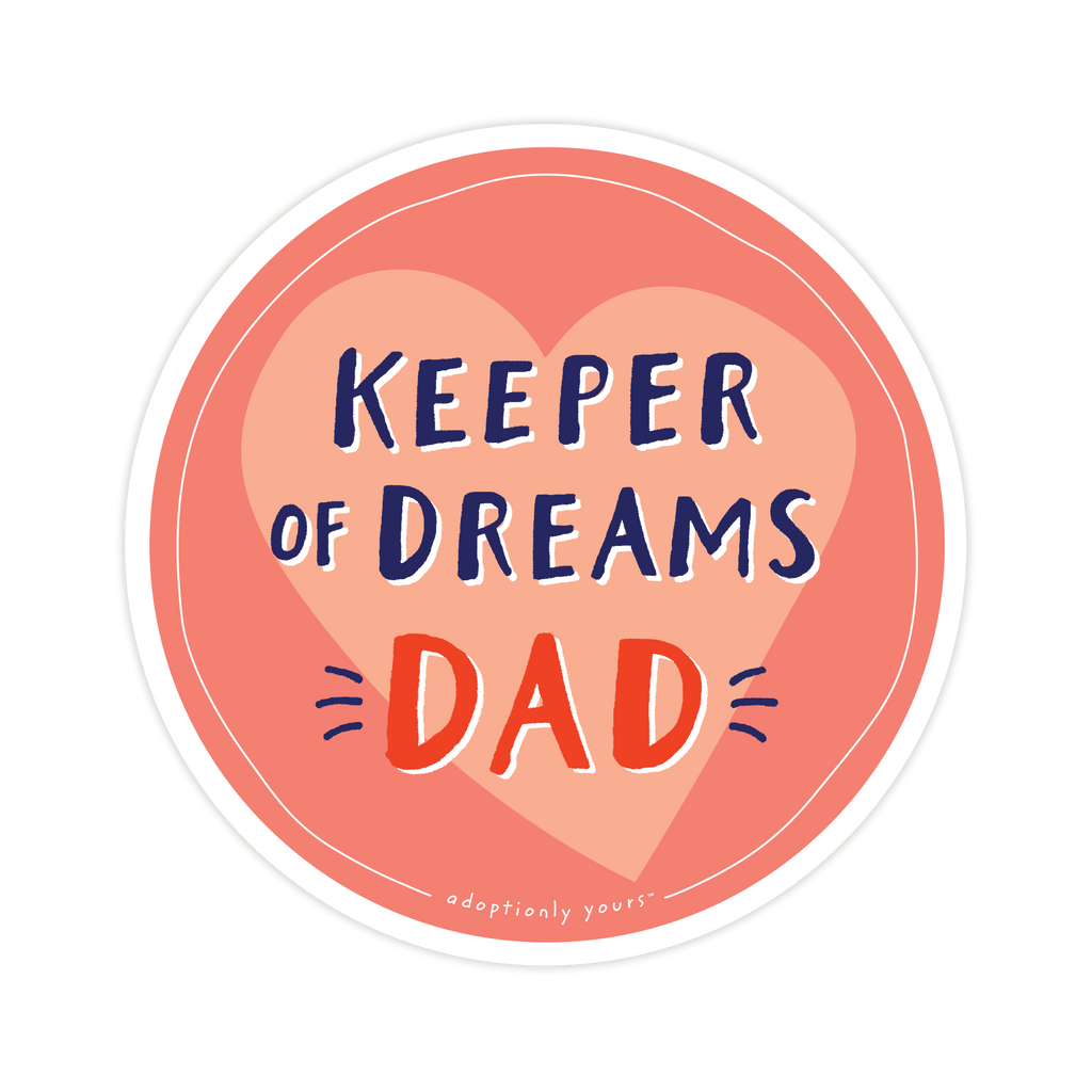 4 and 1/8 inch round durable matte vinyl weather resistant sticker. Easy to apply and reapply. 1/8 inch white border. Background is red orange with pale orange hand drawn heart. Hand illustrated words in dark blue read Keeper of Dreams. Below is the word Dad in bright red with dark blue dashes on each side. In tiny casual font the words adoptionly yours tm are part of a thin white hand drawn border.