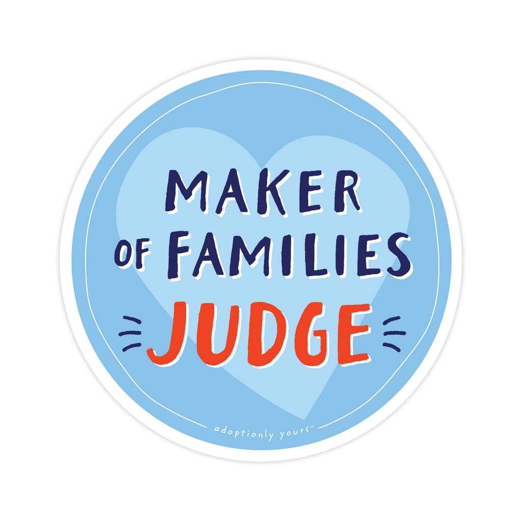 4 and 1/8 inch round durable matte vinyl weather resistant sticker. Easy to apply and reapply. 1/8 inch white border. Background is bright blue with light blue hand drawn heart. Hand illustrated words in dark blue read Maker of Families. Below is the word Judge in bright red with dark blue dashes on each side. In tiny casual font the words adoptionly yours tm are part of a thin white hand drawn border.