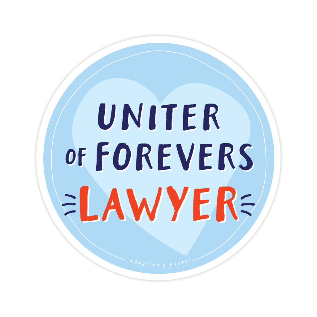 4 and 1/8 inch round durable matte vinyl weather resistant sticker. Easy to apply and reapply. 1/8 inch white border. Background is light blue with pale blue hand drawn heart. Hand illustrated words in dark blue read Uniter of Forevers. Below is the word Lawyer in bright red with dark blue dashes on each side. In tiny casual font the words adoptionly yours tm are part of a thin white hand drawn border.
