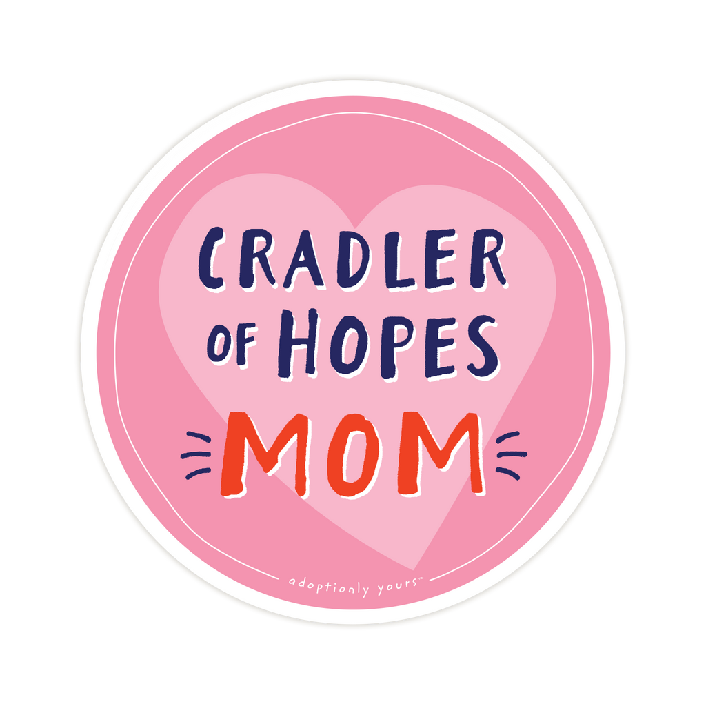 4 and 1/8 inch round durable matte vinyl weather resistant sticker. Easy to apply and reapply. 1/8 inch white border. Background is bright pink with light pink hand drawn heart. Hand illustrated words in dark blue read Cradler of Hopes. Below is the word Mom in bright red with dark blue dashes on each side. In tiny casual font the words adoptionly yours tm are part of a thin white hand drawn border.