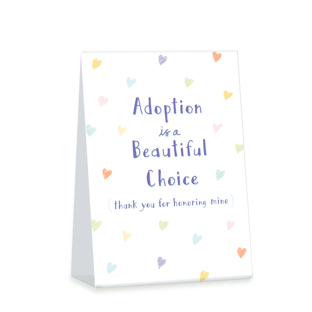 4 x 6 inch tent card. Two sided. Simple illustration of brightly colored hearts. Front Title Adoption is a Beautiful Choice Sub title (thank you for honoring mine). Back subtitle I chose hope. I chose love.
