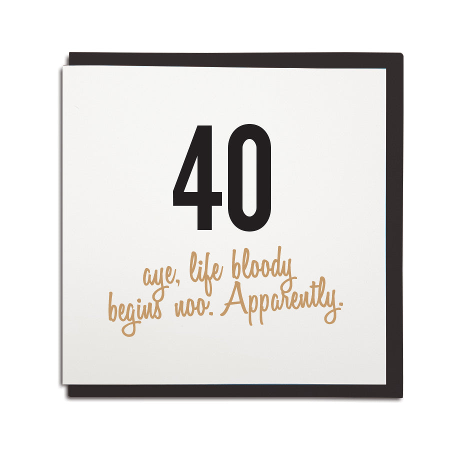 40th birthday card. Funny age milestone geordie card which reads: 40, aye life bloody begins noo. Apparently. Newcastle cards shop