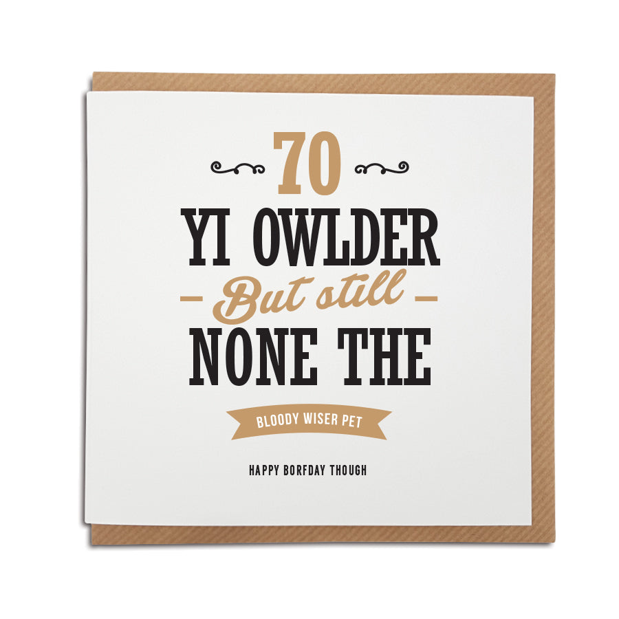 70 - older but none the bloody wiser pet. Happy Birthday though. Funny 70th geordie birthday card