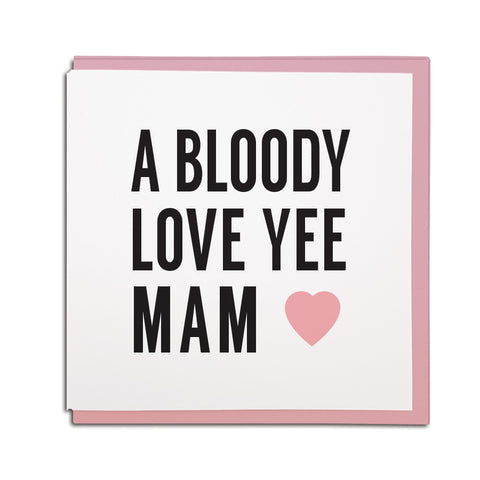 a bloody love yee Mam geordie mother's day card. Newcastle cards shop