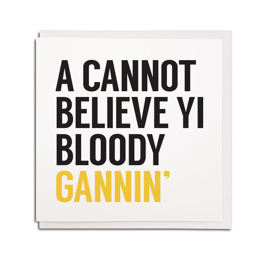 Bold & funny geordie leaving cards. A cannot believe yi bloody gannin. Newcastle & northeast accent gift shop